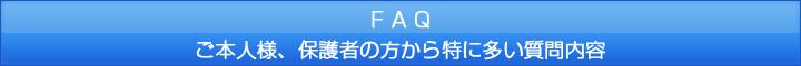 FAQ ご本人様、保護者の方から特に多い質問内容
